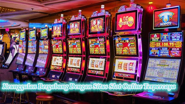 Keunggulan Bergabung Dengan Situs Slot Online Terpercaya